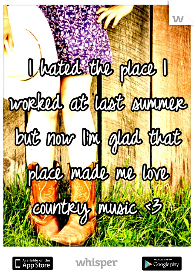 I hated the place I worked at last summer but now I'm glad that place made me love country music <3