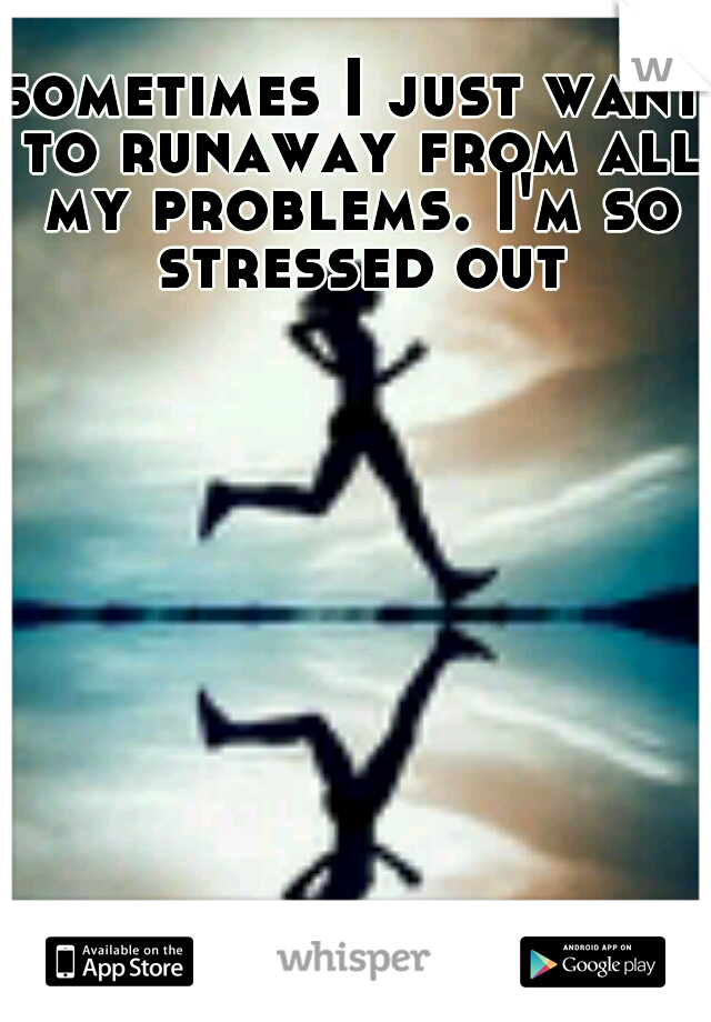 sometimes I just want to runaway from all my problems. I'm so stressed out