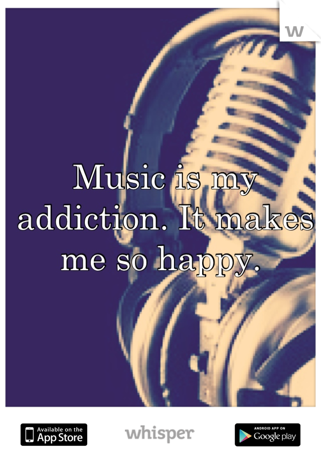 Music is my addiction. It makes me so happy.