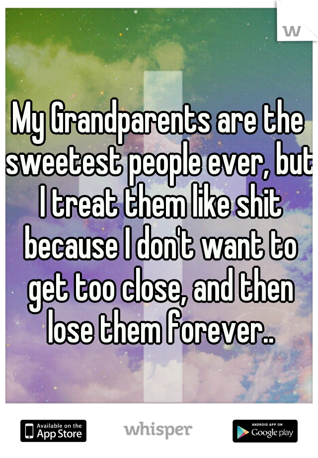 My Grandparents are the sweetest people ever, but I treat them like shit because I don't want to get too close, and then lose them forever..