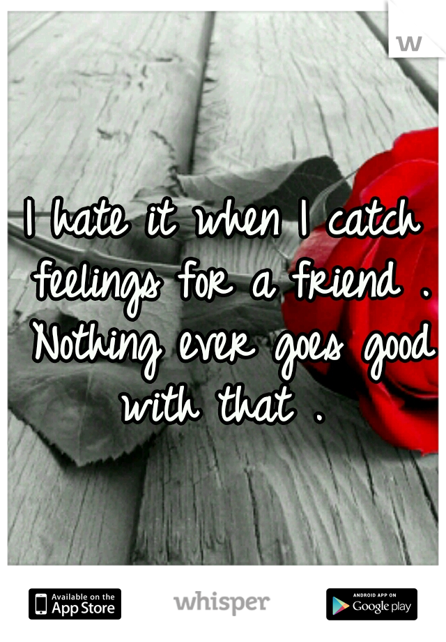 I hate it when I catch feelings for a friend . Nothing ever goes good with that .