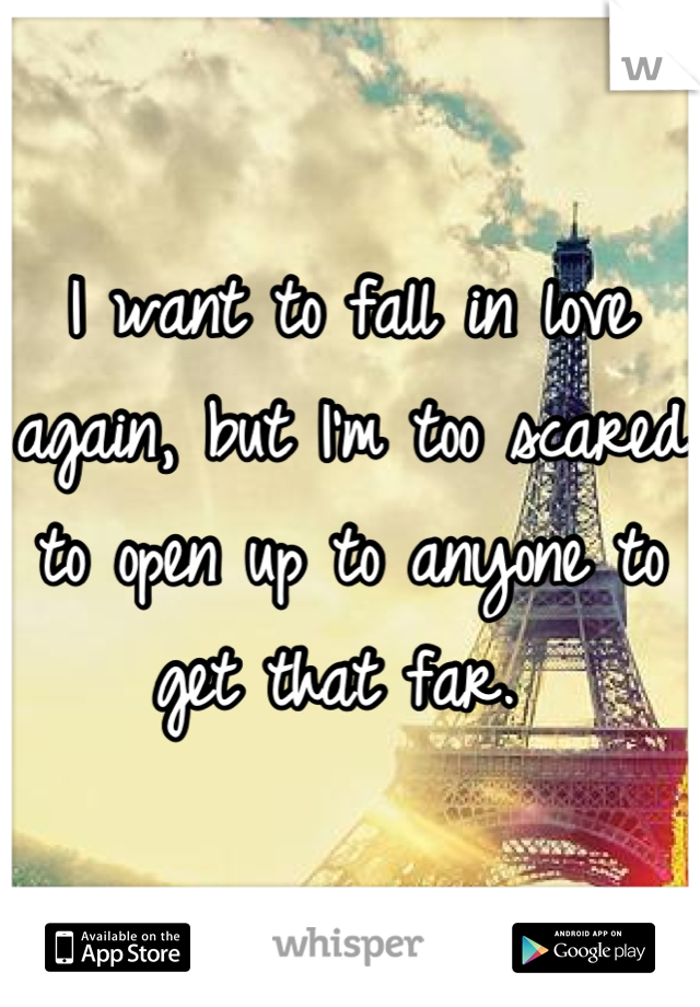 I want to fall in love again, but I'm too scared to open up to anyone to get that far.