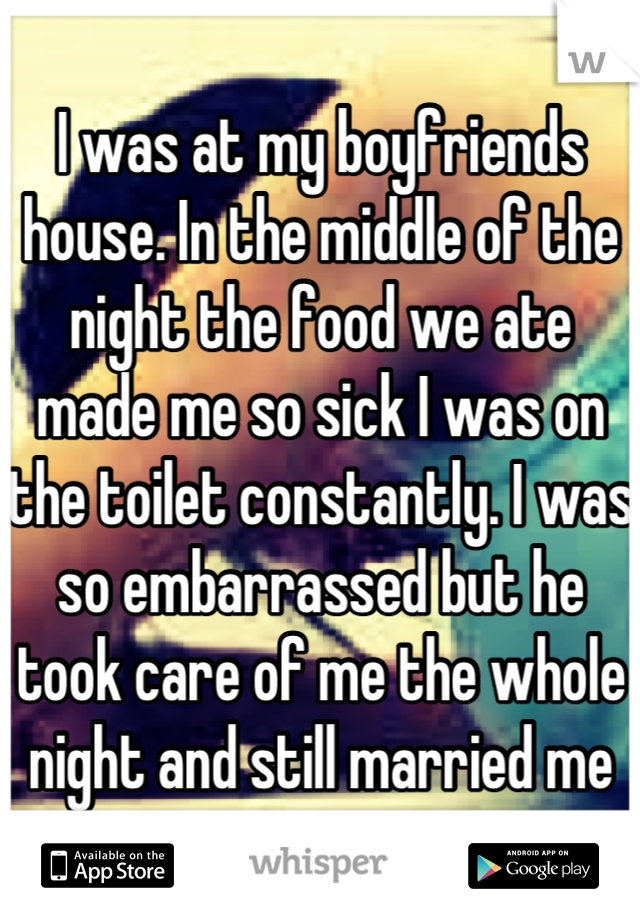 I was at my boyfriends house. In the middle of the night the food we ate made me so sick I was on the toilet constantly. I was so embarrassed but he took care of me the whole night and still married me