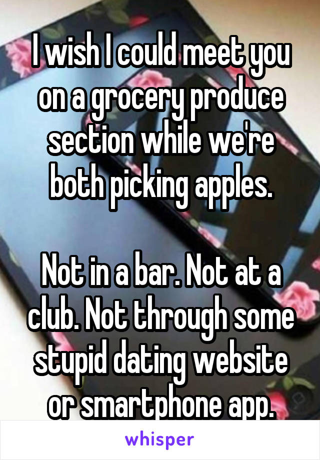 I wish I could meet you on a grocery produce section while we're both picking apples.  Not in a bar. Not at a club. Not through some stupid dating website or smartphone app.