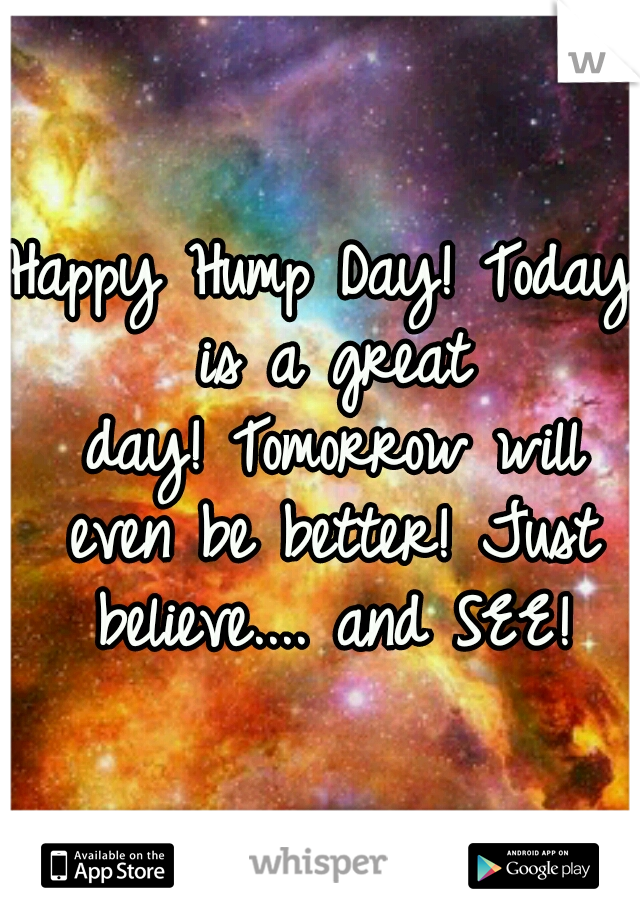 Happy Hump Day! Today is a great day! Tomorrow will even be better! Just believe.... and SEE!