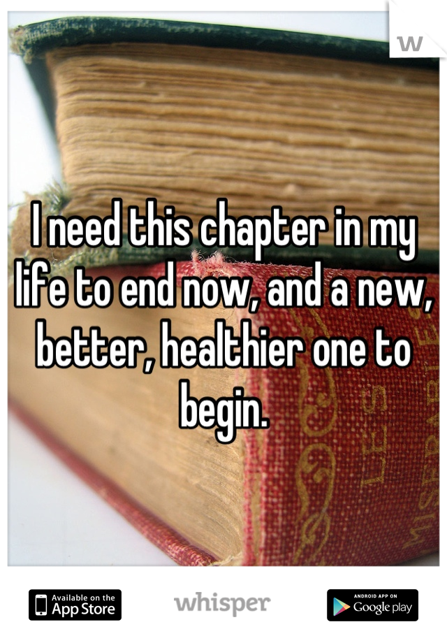 I need this chapter in my life to end now, and a new, better, healthier one to begin.