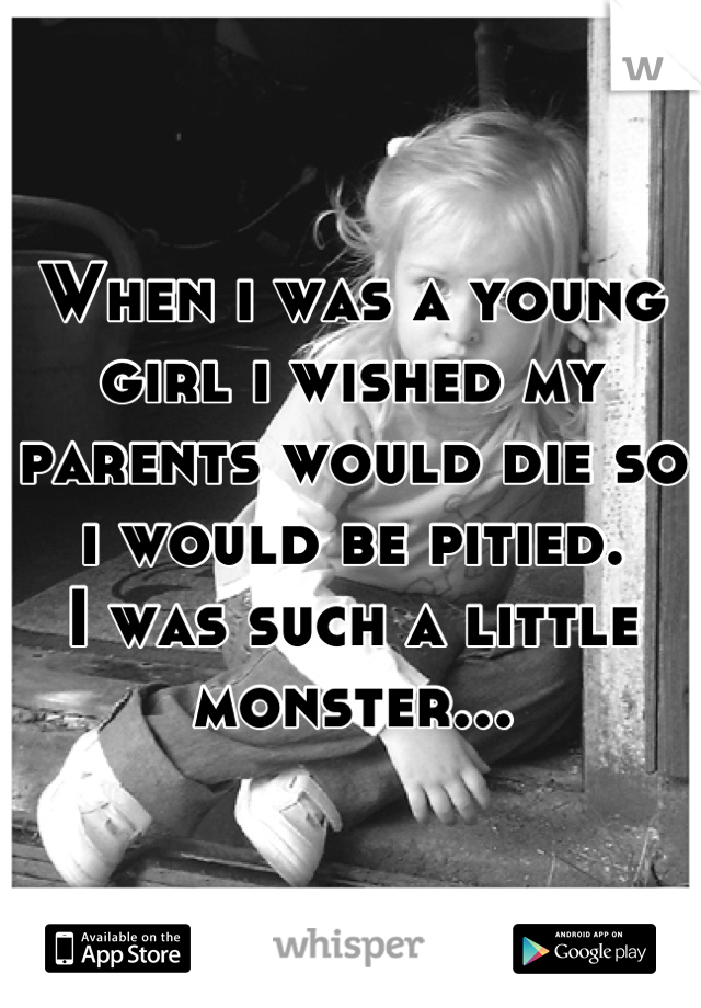 When i was a young girl i wished my parents would die so i would be pitied. I was such a little monster...