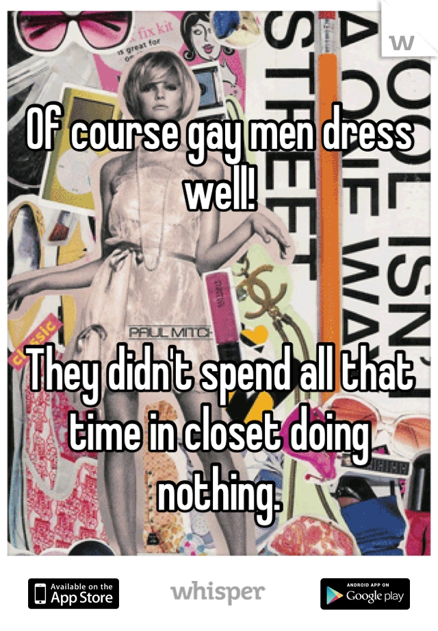 Of course gay men dress well!    They didn't spend all that time in closet doing nothing.