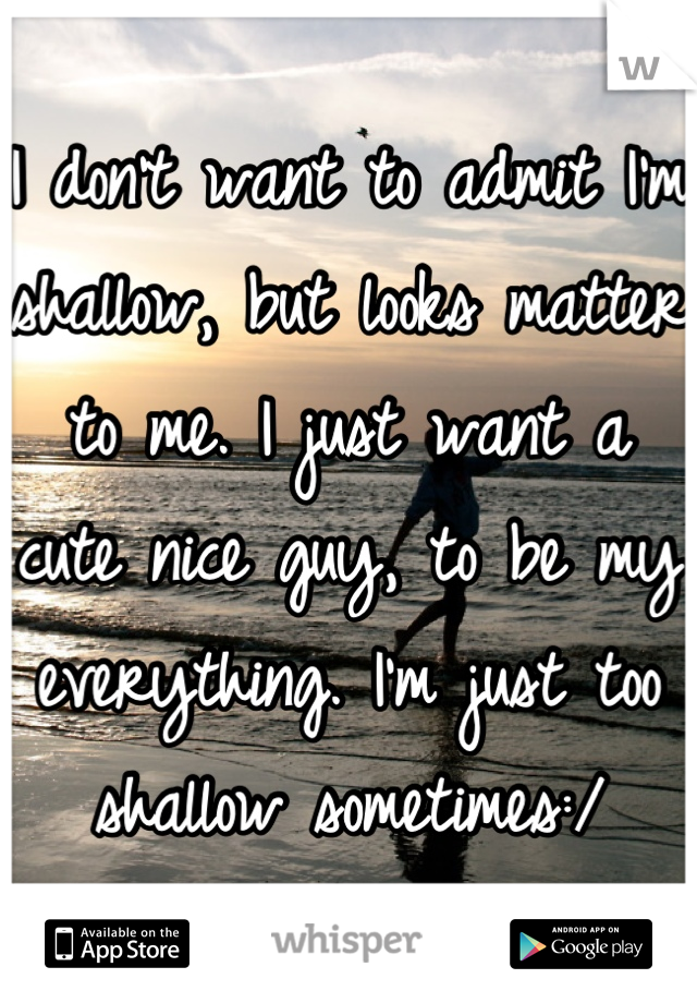 I don't want to admit I'm shallow, but looks matter to me. I just want a cute nice guy, to be my everything. I'm just too shallow sometimes:/