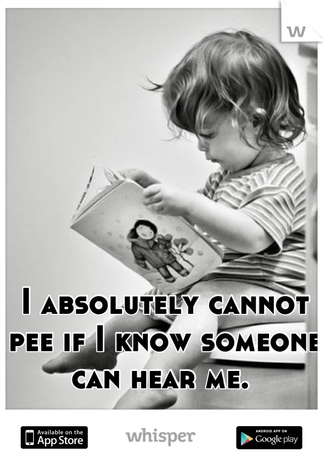 I absolutely cannot pee if I know someone can hear me.