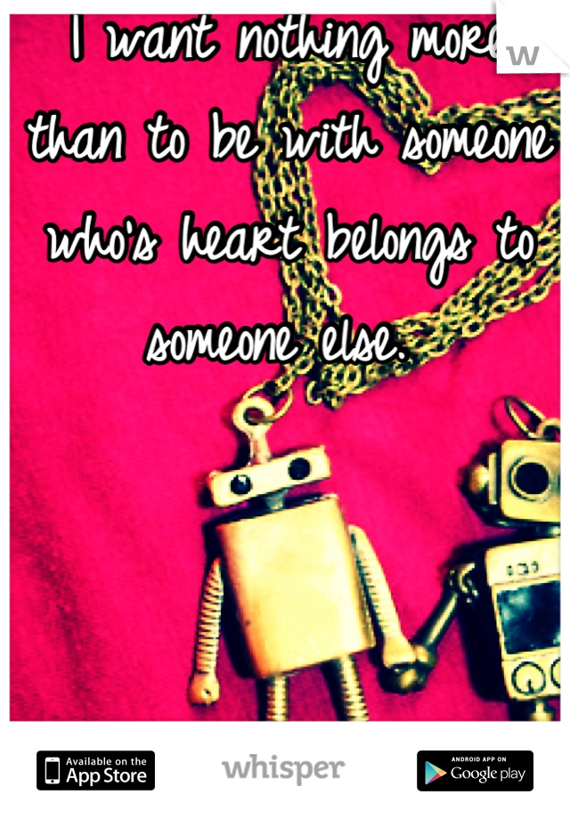 I want nothing more than to be with someone who's heart belongs to someone else.