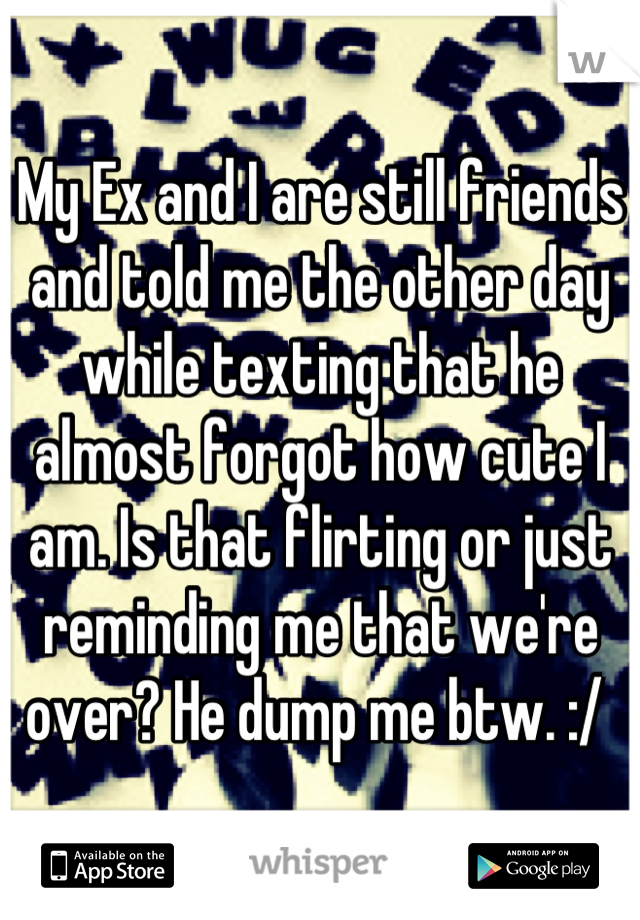 My Ex and I are still friends and told me the other day while texting that he almost forgot how cute I am. Is that flirting or just reminding me that we're over? He dump me btw. :/