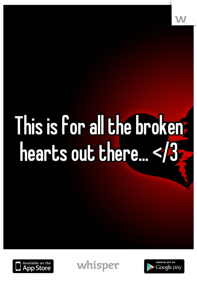This is for all the broken hearts out there... </3