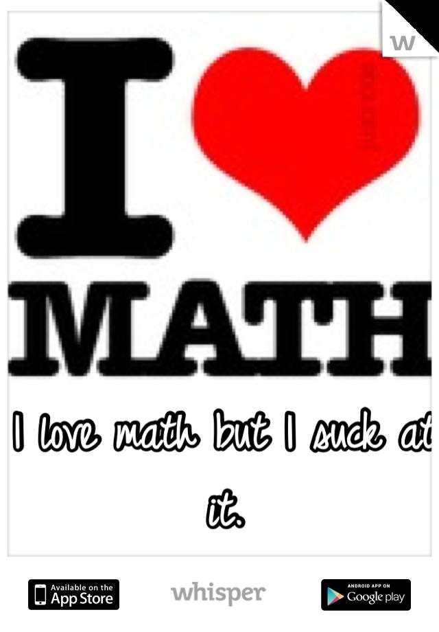 I love math but I suck at it.