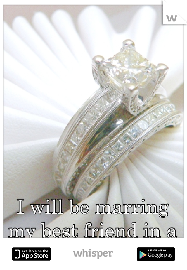 I will be marring my best friend in a couple months!