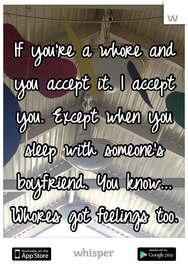 If you're a whore and you accept it. I accept you. Except when you sleep with someone's boyfriend. You know... Whores got feelings too.