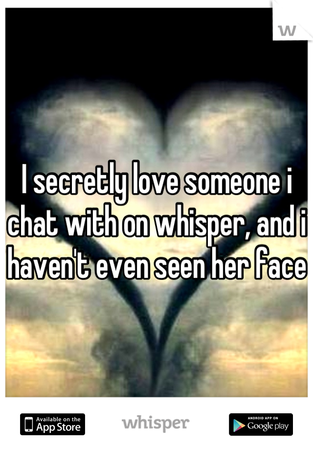I secretly love someone i chat with on whisper, and i haven't even seen her face