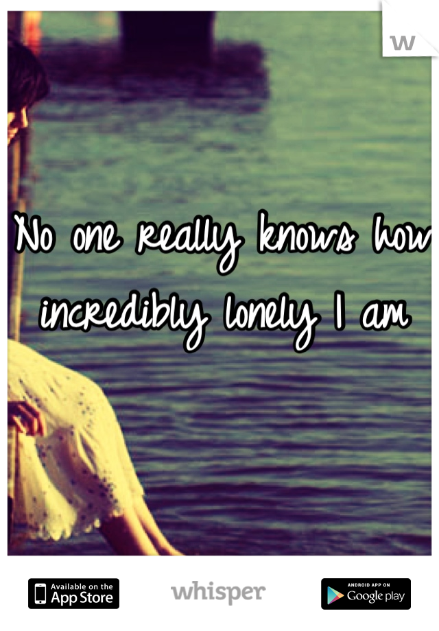 No one really knows how incredibly lonely I am