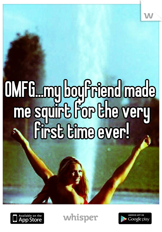 OMFG...my boyfriend made me squirt for the very first time ever!