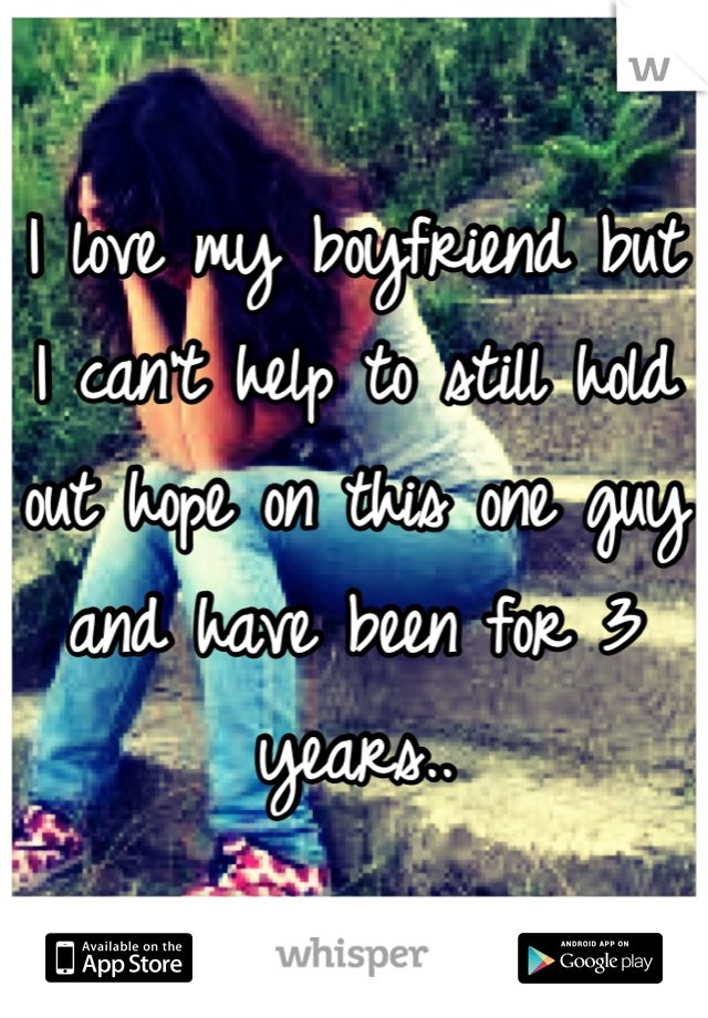 I love my boyfriend but I can't help to still hold out hope on this one guy and have been for 3 years..