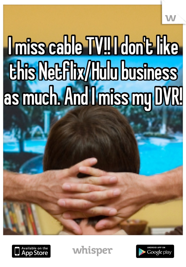 I miss cable TV!! I don't like this Netflix/Hulu business as much. And I miss my DVR!