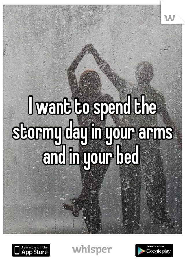 I want to spend the stormy day in your arms and in your bed