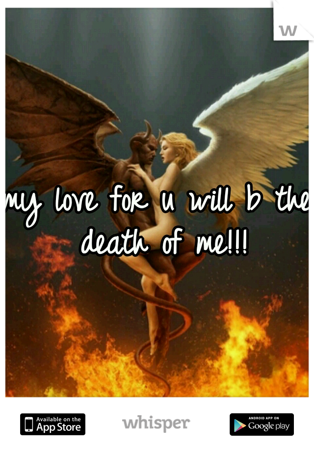 my love for u will b the death of me!!!