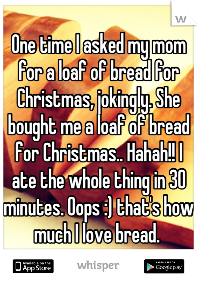 One time I asked my mom for a loaf of bread for Christmas, jokingly. She bought me a loaf of bread for Christmas.. Hahah!! I ate the whole thing in 30 minutes. Oops :) that's how much I love bread.