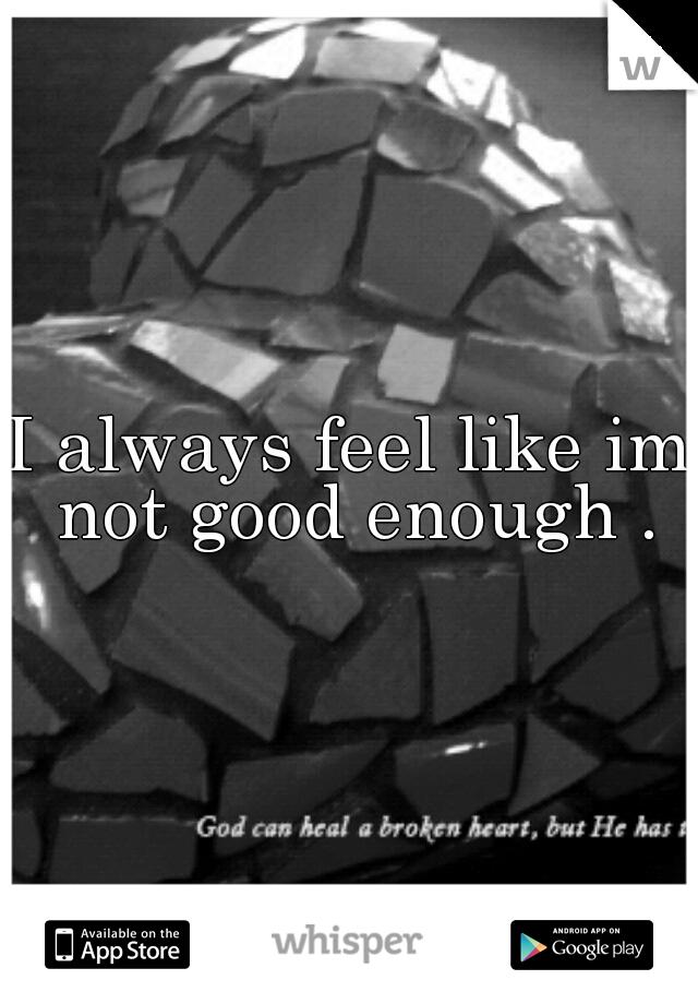 I always feel like im not good enough .