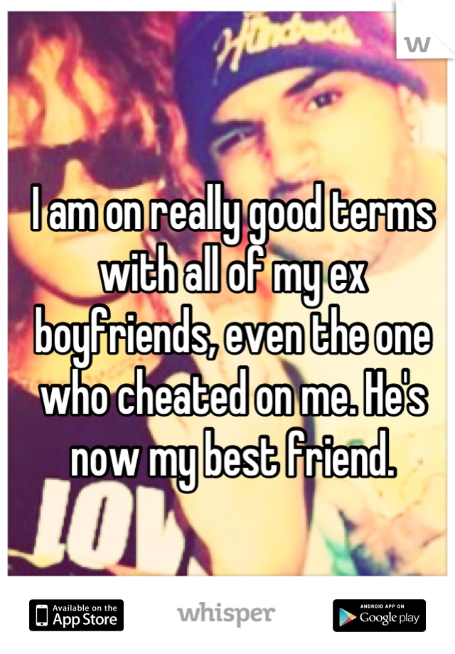I am on really good terms with all of my ex boyfriends, even the one who cheated on me. He's now my best friend.