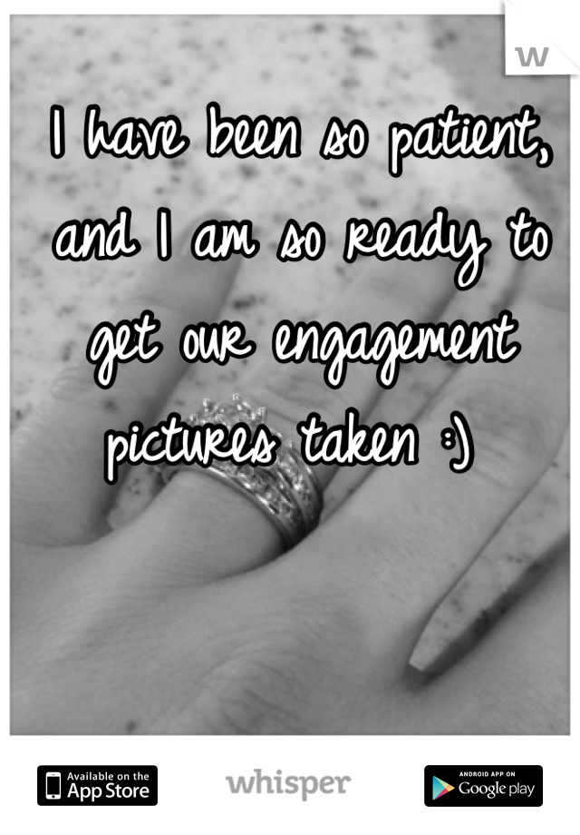 I have been so patient, and I am so ready to get our engagement pictures taken :)