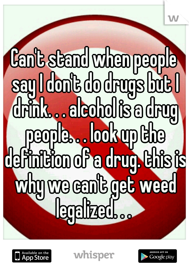 Can't stand when people say I don't do drugs but I drink. . . alcohol is a drug people. . . look up the definition of a drug. this is why we can't get weed legalized. . .