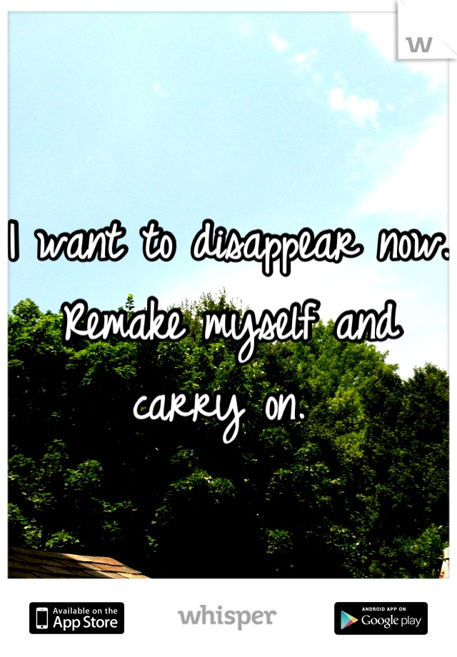I want to disappear now. Remake myself and carry on.