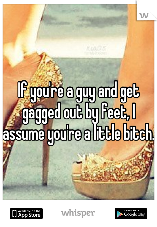 If you're a guy and get gagged out by feet, I assume you're a little bitch.