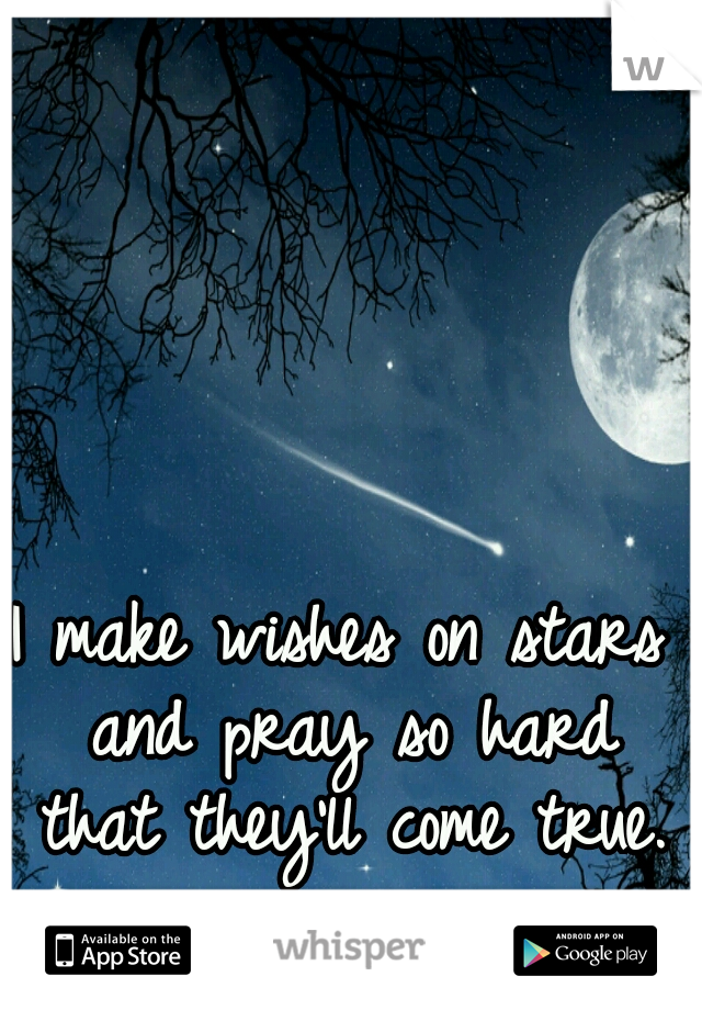 I make wishes on stars and pray so hard that they'll come true.