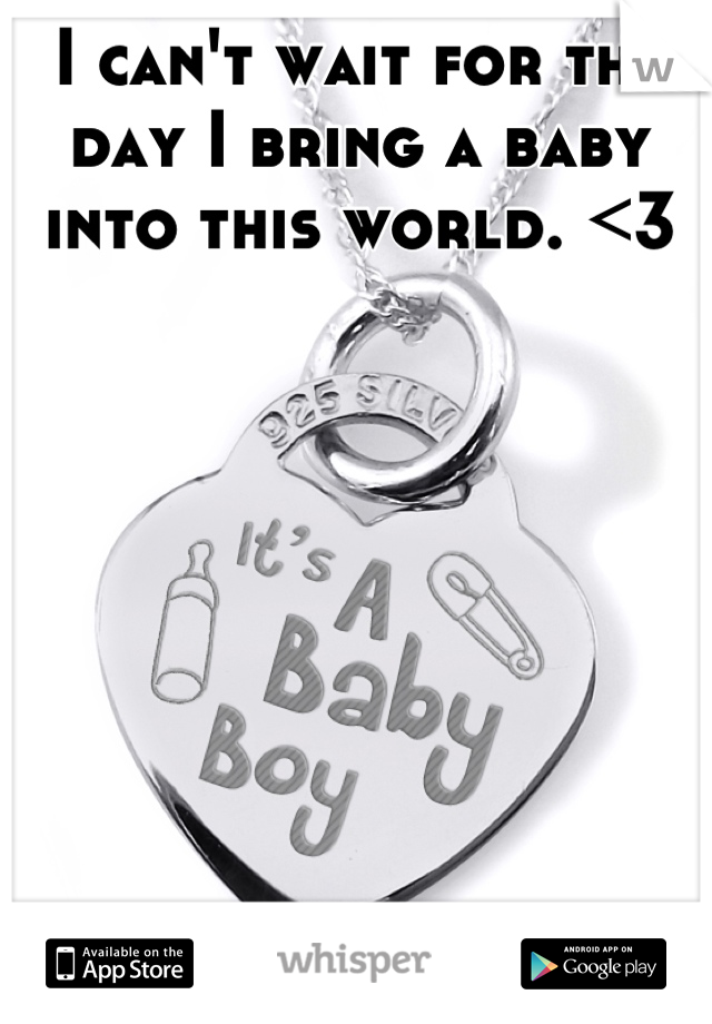 I can't wait for the day I bring a baby into this world. <3