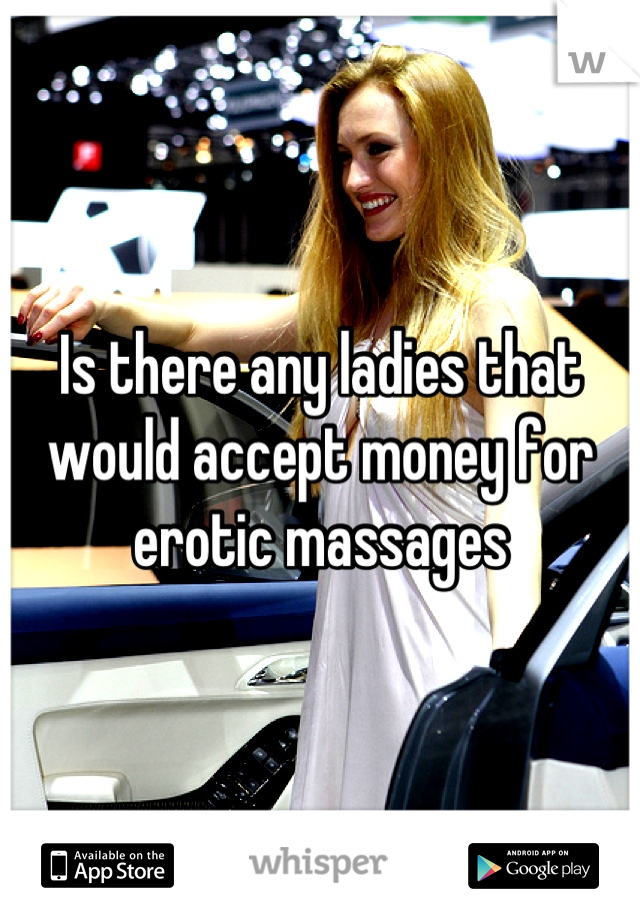 Is there any ladies that would accept money for erotic massages