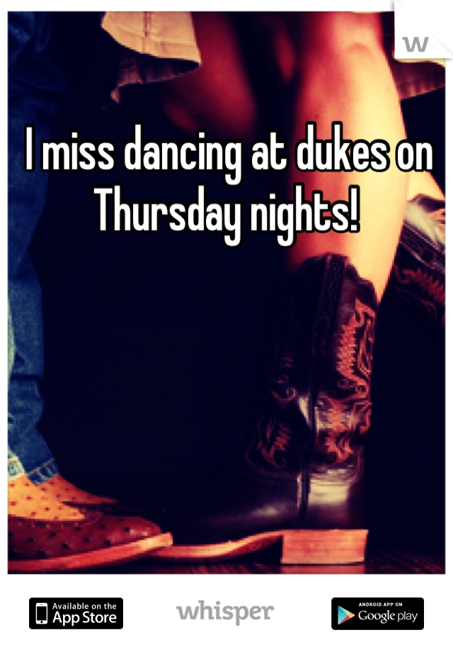 I miss dancing at dukes on Thursday nights!