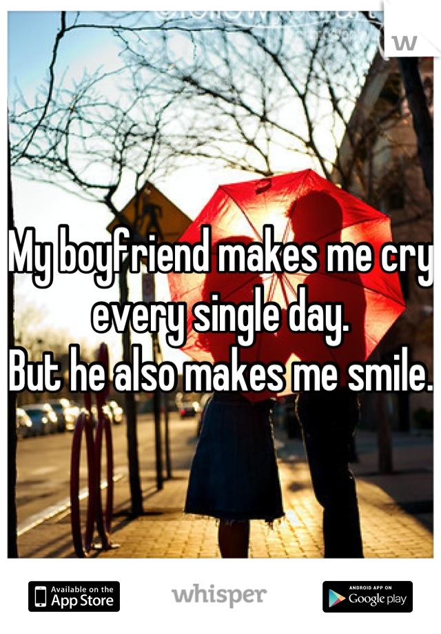 My boyfriend makes me cry every single day. But he also makes me smile.