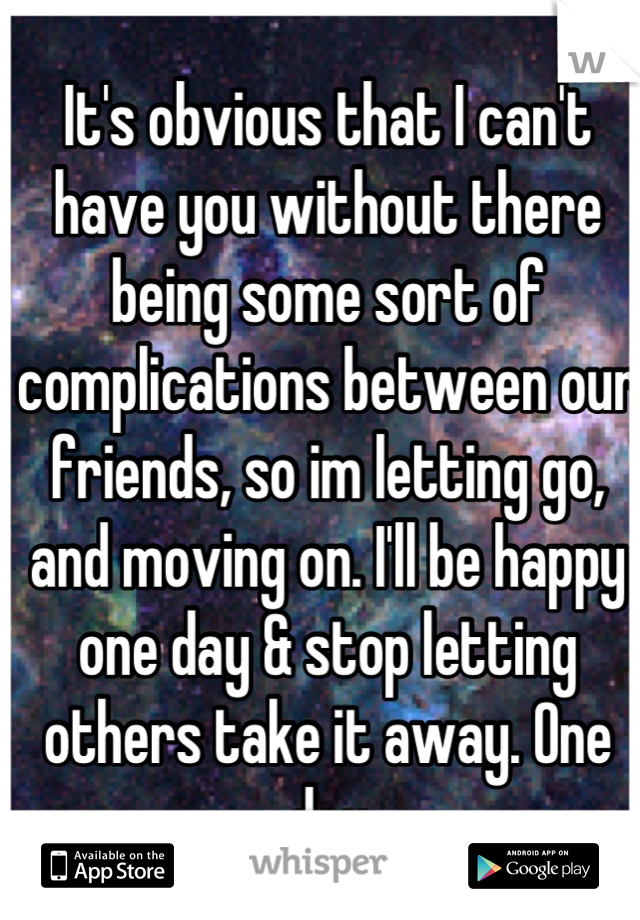 It's obvious that I can't have you without there being some sort of complications between our friends, so im letting go, and moving on. I'll be happy one day & stop letting others take it away. One day