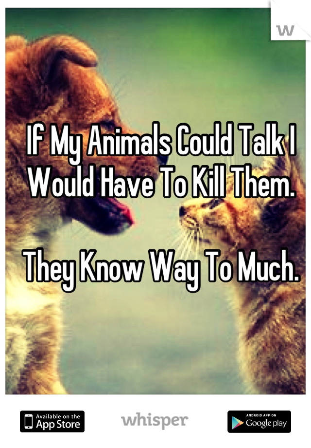 If My Animals Could Talk I Would Have To Kill Them.  They Know Way To Much.