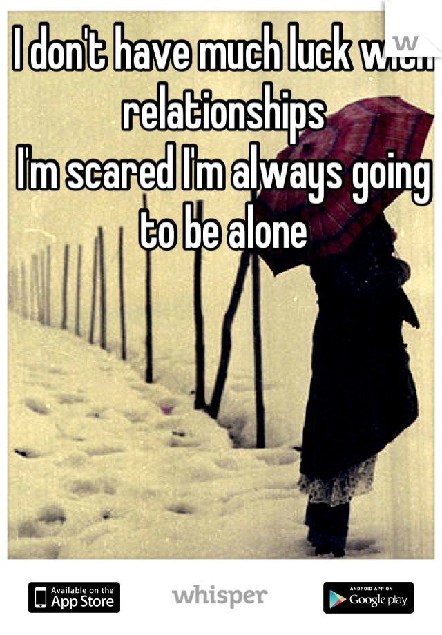 I don't have much luck with relationships I'm scared I'm always going to be alone