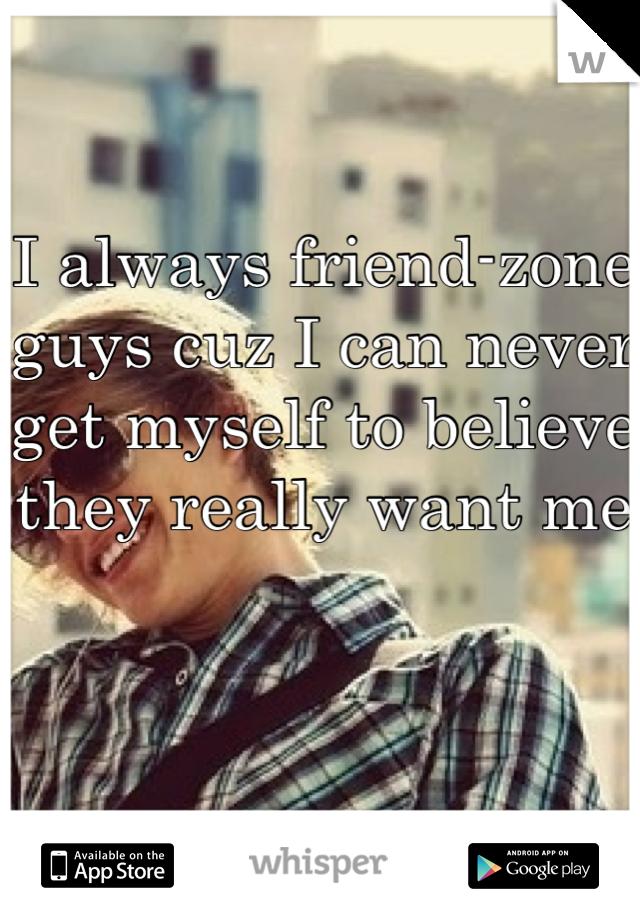 I always friend-zone guys cuz I can never get myself to believe they really want me
