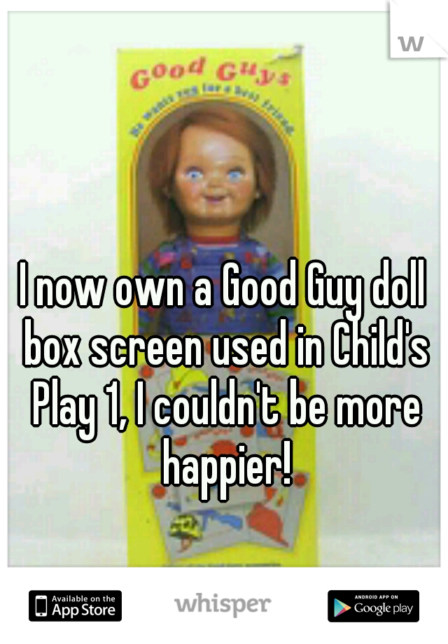 I now own a Good Guy doll box screen used in Child's Play 1, I couldn't be more happier!