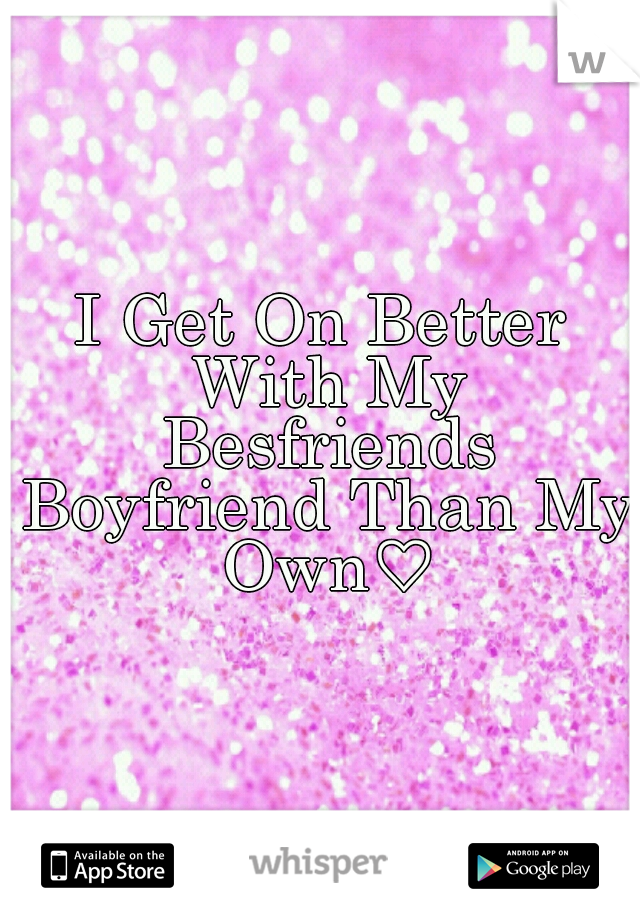 I Get On Better With My Besfriends Boyfriend Than My Own♡