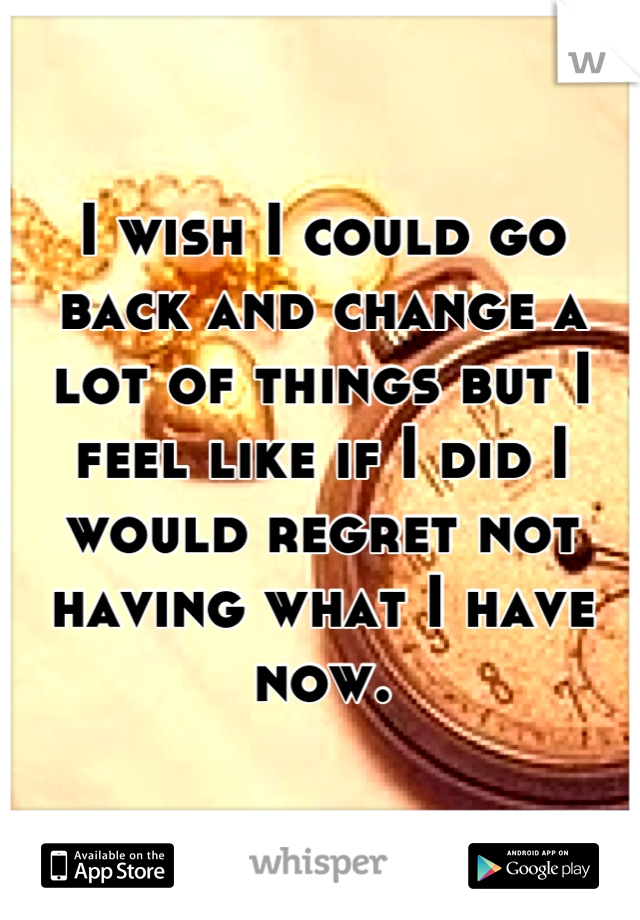 I wish I could go back and change a lot of things but I feel like if I did I would regret not having what I have now.