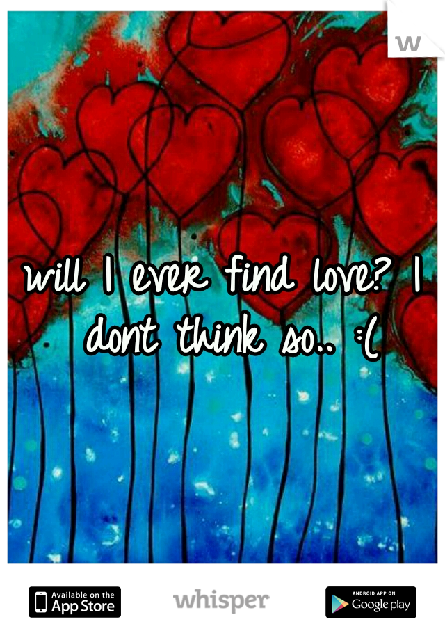 will I ever find love? I dont think so.. :(