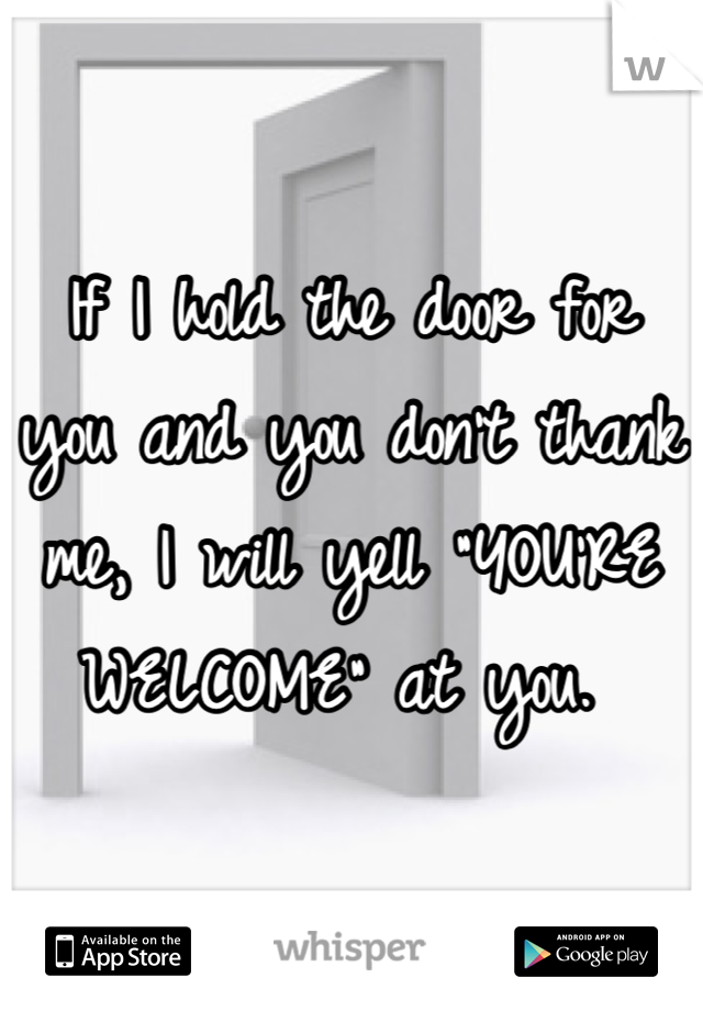 "If I hold the door for you and you don't thank me, I will yell ""YOU'RE WELCOME"" at you."