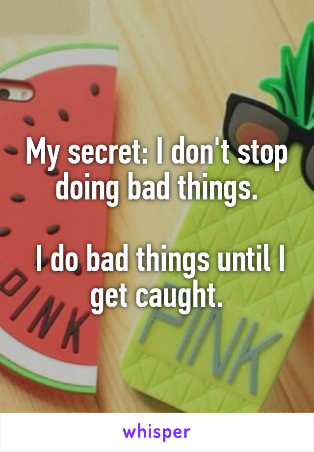 My secret: I don't stop doing bad things.   I do bad things until I get caught.