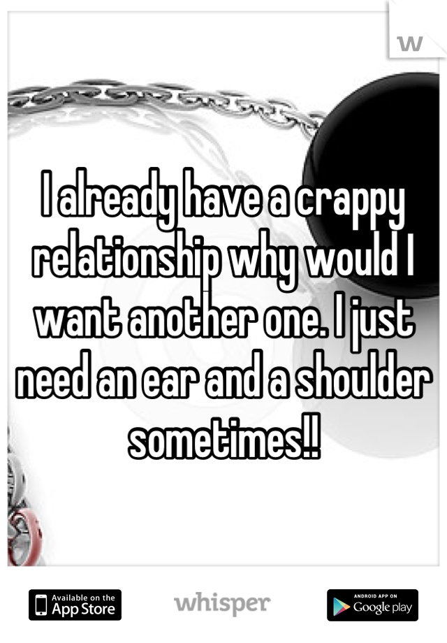 I already have a crappy relationship why would I want another one. I just need an ear and a shoulder sometimes!!